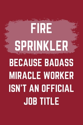 Fire Sprinkler Because Badass Miracle Worker Isn't An Official Job Title: A Blank Lined Journal Notebook to Take Notes, To-do List and Notepad - A Funny Gag Birthday Gift for Men, Women, Best Friends and Coworkers