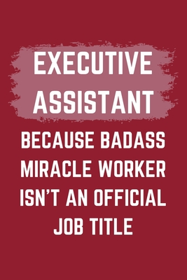 Executive Assistant Because Badass Miracle Worker Isn't An Official Job Title: A Blank Lined Journal Notebook to Take Notes, To-do List and Notepad - A Funny Gag Birthday Gift for Men, Women, Best Friends and Coworkers