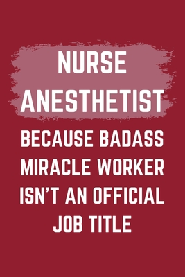 Nurse Anesthetist Because Badass Miracle Worker Isn't An Official Job Title: A Blank Lined Journal Notebook to Take Notes, To-do List and Notepad - A Funny Gag Birthday Gift for Men, Women, Best Friends and Coworkers
