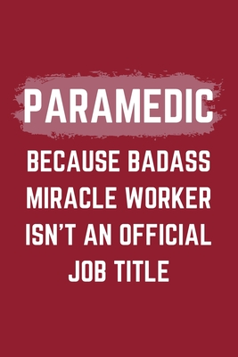Paramedic Because Badass Miracle Worker Isn't An Official Job Title: A Blank Lined Journal Notebook to Take Notes, To-do List and Notepad - A Funny Gag Birthday Gift for Men, Women, Best Friends and Coworkers