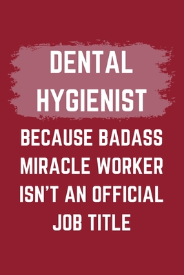 Dental Hygienist Because Badass Miracle Worker Isn't An Official Job Title: A Blank Lined Journal Notebook to Take Notes, To-do List and Notepad - A Funny Gag Birthday Gift for Men, Women, Best Friends and Coworkers