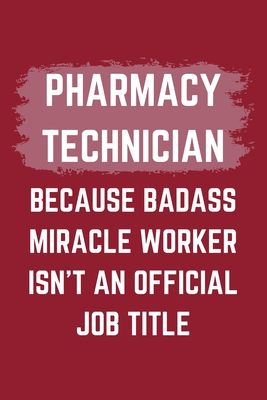 Pharmacy Technician Because Badass Miracle Worker Isn't An Official Job Title: A Blank Lined Journal Notebook to Take Notes, To-do List and Notepad - A Funny Gag Birthday Gift for Men, Women, Best Friends and Coworkers