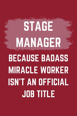 Stage Manager Because Badass Miracle Worker Isn't An Official Job Title: A Blank Lined Journal Notebook to Take Notes, To-do List and Notepad - A Funny Gag Birthday Gift for Men, Women, Best Friends and Coworkers