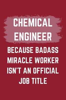 Chemical Engineer Because Badass Miracle Worker Isn't An Official Job Title: A Blank Lined Journal Notebook to Take Notes, To-do List and Notepad - A Funny Gag Birthday Gift for Men, Women, Best Friends and Coworkers