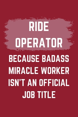 Ride Operator Because Badass Miracle Worker Isn't An Official Job Title: A Blank Lined Journal Notebook to Take Notes, To-do List and Notepad - A Funny Gag Birthday Gift for Men, Women, Best Friends and Coworkers