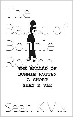 The Ballad of Bonnie Rotten by Sean K. Vlk