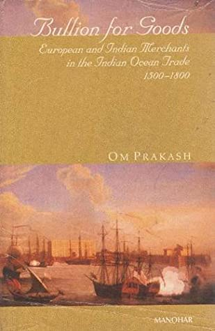 Bullion for Goods: European and Indian Merchants in the Indian Ocean Trade 1500-1800