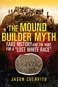 "The Mound Builder Myth: Fake History and the Hunt for a ""Lost White Race"""