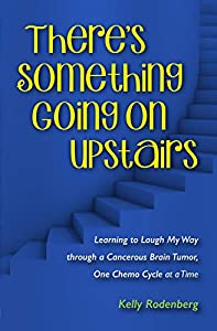 There's Something Going On Upstairs: Learning to Laugh My Way through a Cancerous Brain Tumor, One Chemo Cycle at a Time