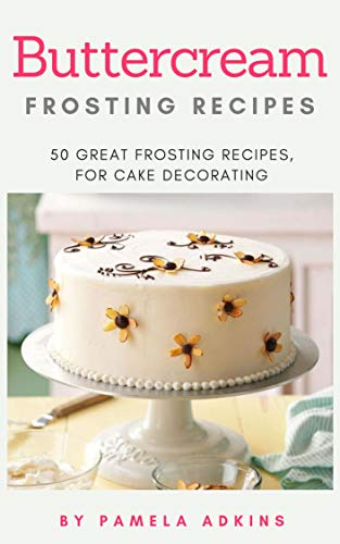 Buttercream Frosting 50 Best Buttercream Frosting Recipes For Cake Decorating By Pamela Adkins