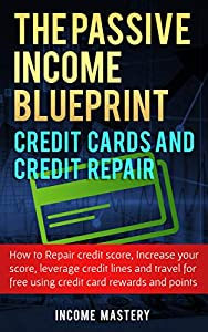 The Passive Income Blueprint Credit Cards and Credit Repair: How to Repair Your Credit Score, Increase Your Credit Score, Leverage Credit Lines and Travel ... Free Using Credit Card Rewards and Points