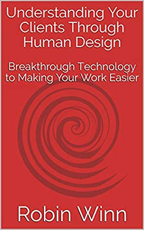 Understanding Your Clients Through Human Design: Breakthrough Technology to Making Your Work Easier