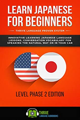 Learn Japanese for Beginners Thrive Language Proven System: Innovative Learning Japanese Language Lessons, Conversation Vocabulary for Speaking The Natural Way or in Your Car Level Phase 2 Edition