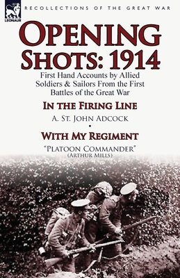 Opening Shots: 1914-First Hand Accounts by Allied Soldiers & Sailors from the First Battles of the Great War-In the Firing Line by A.