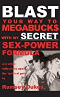BLAST Your Way To Megabuck$ with my SECRET Sex-Power Formula: ...and other reflections upon the spiritual path