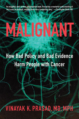 Malignant: How Bad Policy and Bad Evidence Harm People with Cancer Vinayak K. Prasad