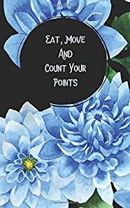 Eat, Move and Count Your Points: Daily Fitness Journal to Help You Reach Your Weight Loss Goals in Blue Dahlia Design (12 Week Meal & Activity Tracker)