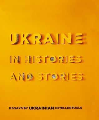 Ukraine in histories and stories. Essays by Ukrainian intellectuals