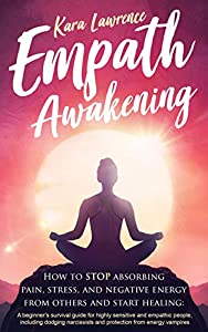 Empath Awakening - How to STOP absorbing pain, stress, and negative energy from others and start healing: