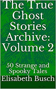 The True Ghost Stories Archive: Volume 2: 50 Strange and Spooky Tales