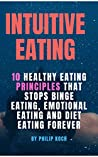 intuitive eating lyfestyle: 10 Healthy eating principles that stops binge eating, emotional eating and diet eating forever.