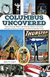 Columbus Uncovered: Fascinating, Real-Life Stories About Unusual People, Places & Things in Ohio's Capital City