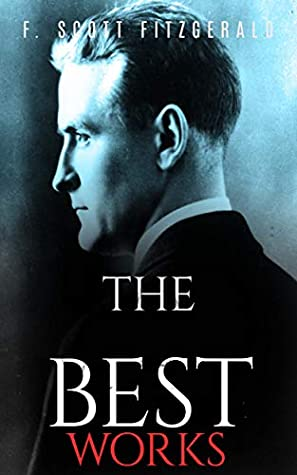 F. Scott Fitzgerald: The Best Works Collection (Annotated): Best Works Including Flappers and Philosophers, Tales of the Jazz Age, The Beautiful and Damned, ... The Curious Case of Benjamin Button, & More