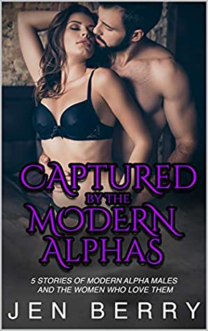 Captured by the Modern Alphas: 5 Stories of Modern Alpha Males and the Women Who Love Them (Captured by the Alpha Males)