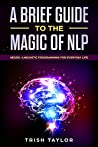 A Brief Guide to the Magic of NLP: Neuro-Linguistic Programming for Everyday Life