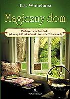 Magiczny dom. Praktyczne wskazówki jak oczyścić mieszkanie i odnaleźć harmonię