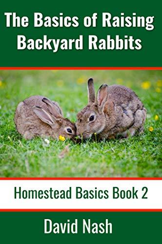 The Basics Of Raising Backyard Rabbits Beginner S Guide To Raising Feeding Breeding And Butchering Rabbits By David Nash