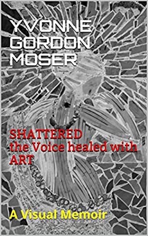 SHATTERED the Voice healed with ART: A Visual Memoir