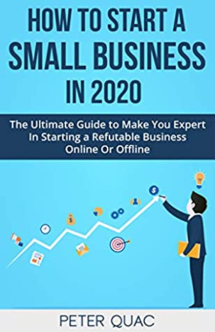 How To Start A Small Business In 2020: The Ultimate Guide to Make You Expert In Starting a Reputable Business Online Or Offline (useful self help guides)