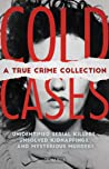 Cold Cases: A True Crime Collection: Unidentified Serial Killers, Unsolved Kidnappings, and Mysterious Murders (Including the Zodiac Killer, Natalee Holloway's Disappearance, the Golden State Killer and More)