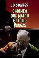 O Homem Que Matou Getúlio Vargas: Biografia De Um Anarquista