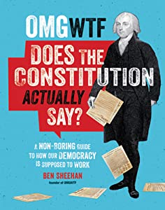 OMG WTF Does the Constitution Actually Say?: A Non-Boring Guide to How Our Democracy is Supposed to Work