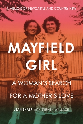 Mayfield Girl: A woman's search for mother's love: A memoir of Newcastle and country NSW