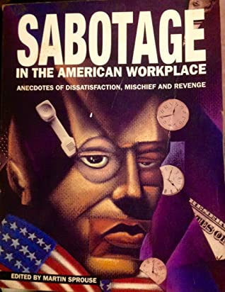 Sabotage in the American Workplace: Anecdotes of Dissatisfaction, Mischief, and Revenge