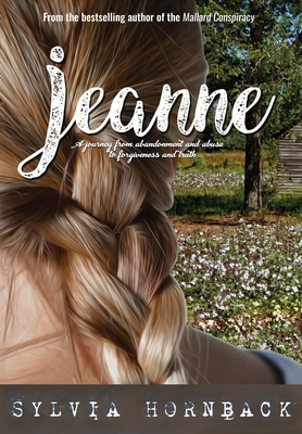 Jeanne: A journey from abandonment and abuse to forgiveness and truth.