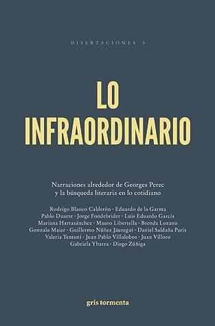 Lo infraordinario. Narraciones alrededor de Georges Perec y la búsqueda literaria en lo cotidiano (Disertaciones, #3)