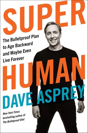 Super Human: The Bulletproof Plan to Age Backward and Maybe Even Live Forever