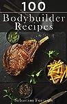100 Bodybuilder Recipes by Sebastian Fontaine