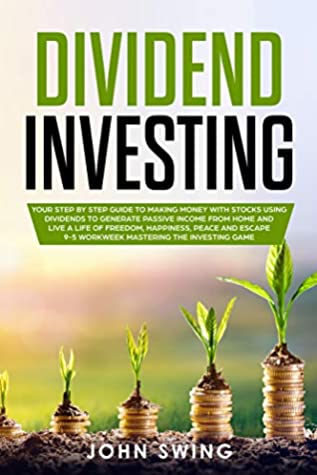 Dividend Investing: Your Step by Step Guide to Making Money with Stocks Using Dividends To Generate Passive Income From Home and Live A Life of Freedom, Happiness, Peace and Escape 9-5 Workweek