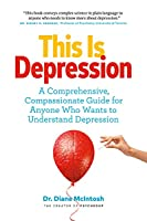 This Is Depression: A Comprehensive, Compassionate Guide for Anyone Who Wants to Understand Depression