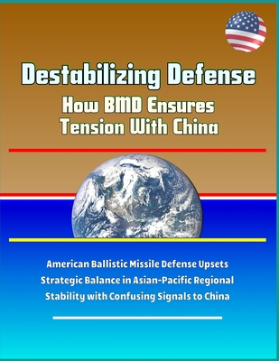 Destabilizing Defense - How BMD Ensures Tension With China - American Ballistic Missile Defense Upsets Strategic Balance in Asian-Pacific Regional Stability with Confusing Signals to China