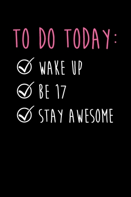 To Do Today Wake Up Be 17 Stay Awesome Happy 17th Birthday To Do Dot Bullet Journal Gift Idea For Smart Ambitious And Organized 17 Year Old Teen Girls And Boys By