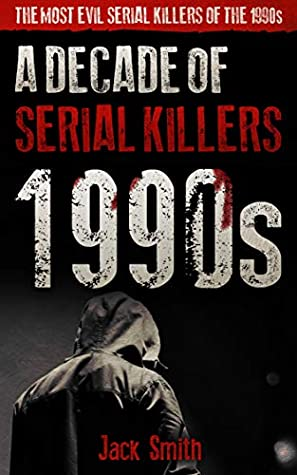 1990s - A Decade of Serial Killers: The Most Evil Serial Killers of the 1990s (American Serial Killer Antology by Decade Book 2)