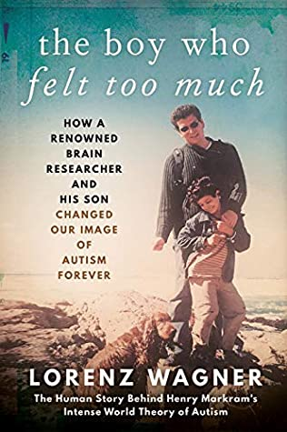 The Boy Who Felt Too Much: How a renowned neuroscientist and his son changed our view of autism forever