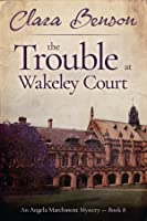 The Trouble at Wakeley Court (An Angela Marchmont Mystery #8)