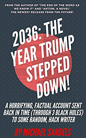 2036: The Year Trump Stepped Down!: A Factual, Horrifying Account Sent Back in Time (Through Three Black Holes) To Some Random, Hack Writer
